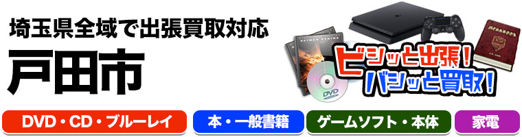 出張買取対応 埼玉県戸田市 DVD.CD.ブルーレイ.本.一般書籍.ゲームソフト.本体.家電